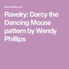 Ravelry: Darcy the Dancing Mouse pattern by Wendy Phillips
