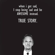 When I get sad, I stop being sad and be AWESOME instead, #truestory
