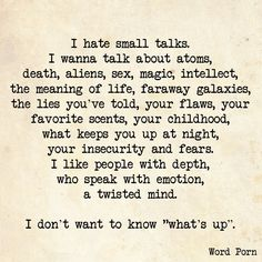 """I hate small talks. I wanna talk about atoms, death, aliens, sex, magic, intellect, the meaning of life, faraway galaxies, the lies you've told, your flaws, your favorite scents, your childhood, what keeps you up at night, your insecurity and fears. I like people with depth, who speak with emotions, a twisted mind.  I don't want to know """"what's up."""""""
