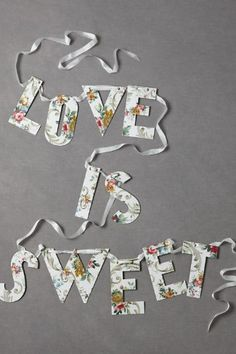 Love is sweet. This banner is sweet. And I will make it instead of spending 50 bucks on it. (Made from vintage wallpaper)