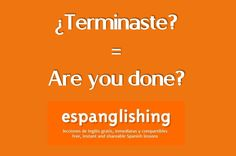 ¿Terminaste? = Are you done?