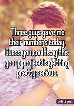 Three guys gave me their numbers today. Guess you could say this group project is getting pretty serious.