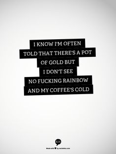 I know I'm often told That there's a pot of gold But I don't see no fucking rainbow and my coffee's cold. -Tim Watsky