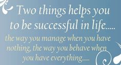 Two things helps you to be successful in life. the way you manage when you have nothing, the way you behave when you have everything. Motivational Quotes For Life, Great Quotes, Quotes To Live By, Me Quotes, Inspirational Quotes, Famous Quotes, Success Quotes, Say That Again, Truth Hurts