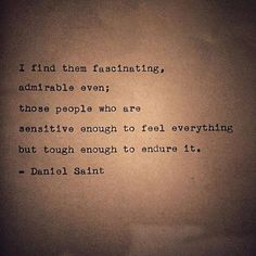 I find them fascinating, admirable even, those people who are sensitive enough to feel everything but tough enough to endure it.