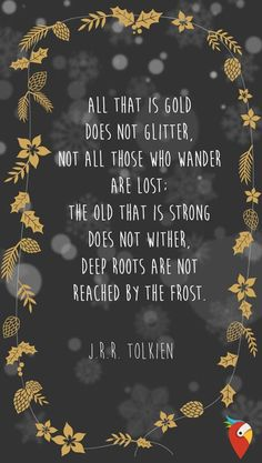 """All that is gold does not glitter, not all those who wander are lost; the old that is strong. Does not wither, deep roots are not reached by the frost."" —​ J.R.R. Tolkien"