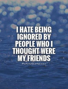 I hate being ignored by people who I thought were my friends. Picture Quotes.