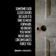Sometimes God closes doors because it is time to move forward. He knows you won't move unless circumstances force you. Bible Verses Quotes, Faith Quotes, Me Quotes, Funny Quotes, Scriptures, Wisdom Quotes, Great Quotes, Quotes To Live By, Inspirational Quotes
