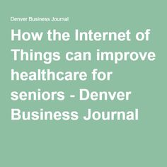 How the Internet of Things can improve healthcare for seniors - Denver Business Journal
