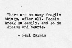 There are so many fragile things, after all. People break so easily, and so do dreams and hearts. -Neil Gaiman