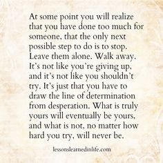 At some point you will realize that you have done too much for someone, that the only next possible step to do is to stop. Leave them alone. Walk away. It's not like you're giving up, and it's n