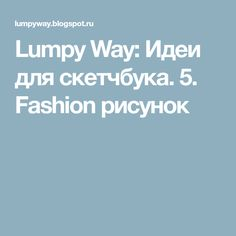 Lumpy Way: Идеи для скетчбука. 5. Fashion рисунок