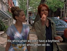 """We whine when we don't have a boyfriend, and we whine when we do."" Miranda Hobbes and Carrie Bradshaw - Cynthia Nixon and Sarah Jessica Parker - Sex and The City"