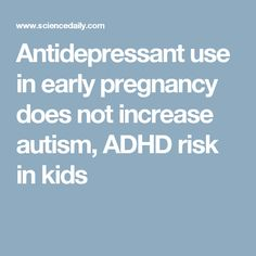 Antidepressant use in early pregnancy does not increase autism, ADHD risk in kids