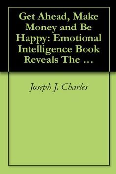 Get Ahead, Make Money and Be Happy: Emotional Intelligence Book Reveals The Keys to a Successful, Happy Social, Interpersonal and Professional Life and ... Business Books series,) by Joseph J. Charles, http://www.amazon.com/dp/B003JMFAHY/ref=cm_sw_r_pi_dp_mpwVtb1CE3GHV