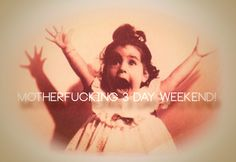 3 day weekend!