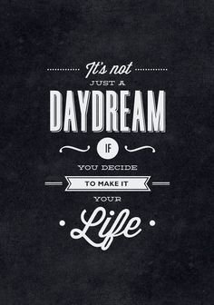 If's not just a DAYDREAM if you decide to make it your LIFE.