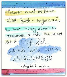 """""""However much we know about birth-in-general, we know nothing about a particular birth. We must let it unfold with its own uniqueness."""" —Elizabeth Noble, author of Essential Exercises for the Childbearing Year Pregnancy Affirmations, Birth Affirmations, Pregnancy Quotes, Pregnancy Tips, Birth Quotes, Birth Art, Birth Doula, Affirmation Cards, Natural Birth"""
