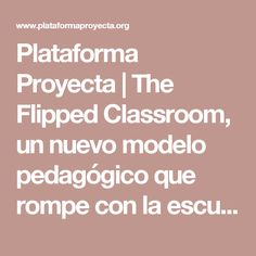 Plataforma Proyecta | The Flipped Classroom, un nuevo modelo pedagógico que rompe con la escuela tradicional.