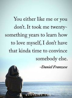 Love Yourself Quotes You either like me or you don't. It took me twenty-something years to learn how to love myself, I don't have that kind of time to convince somebody else.