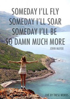 someday i'll fly. someday i'll soar. someday i'll be so damn much more. - john mayer, bigger than my body