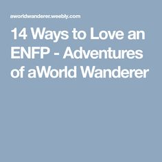 14 Ways to Love an ENFP - Adventures of aWorldWanderer