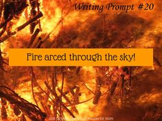 """Fire"" Writing Prompt #20 Fire arced through the sky! Here's a writing prompt for you on your Monday morning!  Anything that you write using this prompt for inspiration is one hundred percent yours!  Tweak this prompt to fit your needs or use it as a jumping point to start your novel,   #amwriting #fire #writing #writing prompt"