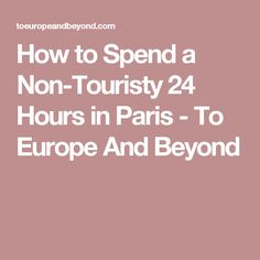 How to Spend a Non-Touristy 24 Hours in Paris - To Europe And Beyond