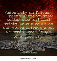 Women rely on friends. ... that's where we draw sustenance.. Cokie Roberts popular friendship quotes
