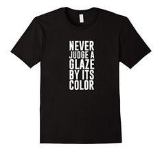 Men's Never Judge a Glaze by it's Color Pottery shirt 3XL...