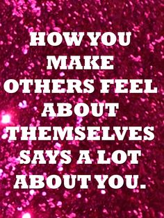 How you make others feel says a lot about you.