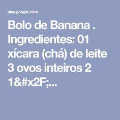 Bolo de Banana  . Ingredientes: 01 xícara (chá) de leite 3 ovos inteiros 2 1/...