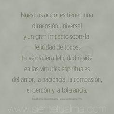 Nuestras acciones tienen una dimensión universal y un gran impacto sobre la  felicidad de todos. La verdadera felicidad reside en las virtudes espirituales del amor, la paciencia, la compasión, el perdón y la tolerancia. Dalai Lama   @sientetualma   www.sientetualma.com #conocimiento #corazón #amor #ternura #conocimiento #libertad #felicidad #tranquilidad #sabiduría #acontecimientos #sonrisa #paz #alegría #frases #perdón #tolerancia #compasión