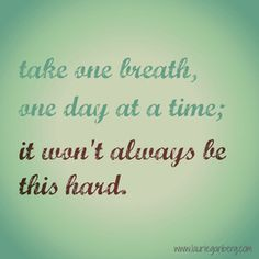 Take one breath one day at a time; it won't always be this hard.