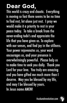 Rest In God's Peace --- Dear Father, This world is crazy and chaotic. Everything is moving so fast there seems to be no time to find rest, let alone just rest. I pray we would make it a priority to rest in your peace today. To take a break from the never-en… Read More Here http://husbandrevolution.com/rest-in-gods-peace/ #marriage #love