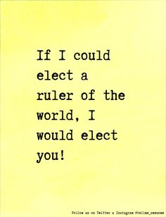 If I could elect a ruler of the world, I would elect you! #tellme #awesome