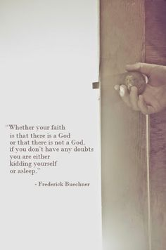 Whether your faith is that there is a God or that there is not a God, if you don't have any doubts you are either kidding yourself or asleep.  - originally from Wishful Thinking and later in Beyond Words