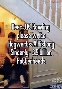 """""""Dear J.K. Rowling  please write Hogwarts: A History Sincerly- 3.9 billion Potterheads"""""""