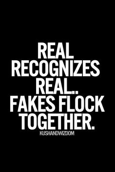 Real recognizes real..fakes flock together. quotes. wisdom. advice. life lessons.