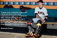"""""""I was just thinking today as I was driving here how fortunate I am that this is my job.  I enjoy being in the clubhouse with the guys. I enjoy batting practice before the games. I enjoy the atmosphere.  I like all of it."""" - Buster Posey"""