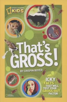 That's Gross! by Crispin Boyer - A tummy-churning treasury of lively but disgusting trivia shares historical information, cultural tidbits, and sickening scientific sidebars on everything from nose picking and insect-based foods to hairballs and digestive commonalities.