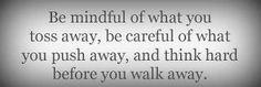 Harkitse, mitä heität pois, ole varovainen, mitä torjut ja ajattele tarkoin ennenkuin jätät jonkun.