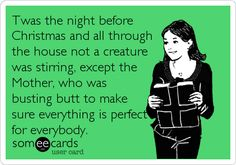 Twas the night before Christmas and all through the house not a creature was stirring, except the Mother, who was busting butt to make sure everything is perfect for everybody.