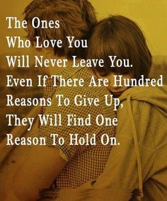The ones who love you will never leave you. Even if there are a hundred reasons to give up, they will find one reason to hold on. #quotes #love #love_quote