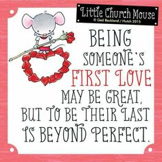 ♥ Being someone's first love may be great, but to be their last is beyond Perfect... Little Church Mouse ♥