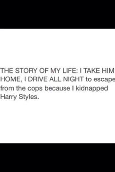 More like: The story of my life I take THEM home, I drive all night to escape the cops because I kidnapped ONE DIRECTION. One Direction Memes, I Love One Direction, Drive All Night, Bae, First Love, My Love, 1d And 5sos, Story Of My Life, Edward Styles