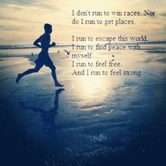 I run to escape the world, to find peace with myself, to feel free, to feel strong.