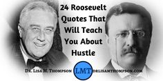 New Blog Post: Wanna learn how to hustle? Here are 24 Roosevelt quotes that will teach you.  http://www.drlisamthompson.com/roosevelt-quotes/