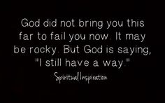 "God did not bring you this far to fail you now.  It may be rocky.  But God is saying, ""I still have a way."""