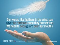 Our words, like feathers in the wind, can never be retrieved once they are set free. We need to set a guard over our mouths.